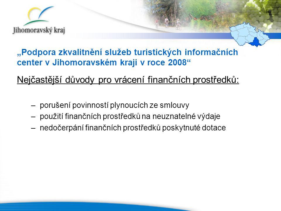 """""""Podpora zkvalitnění služeb turistických informačních center v Jihomoravském kraji v roce 2008 Nejčastější důvody pro vrácení finančních prostředků: –porušení povinností plynoucích ze smlouvy –použití finančních prostředků na neuznatelné výdaje –nedočerpání finančních prostředků poskytnuté dotace"""