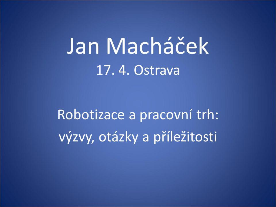 Jan Macháček 17. 4. Ostrava Robotizace a pracovní trh: výzvy, otázky a příležitosti