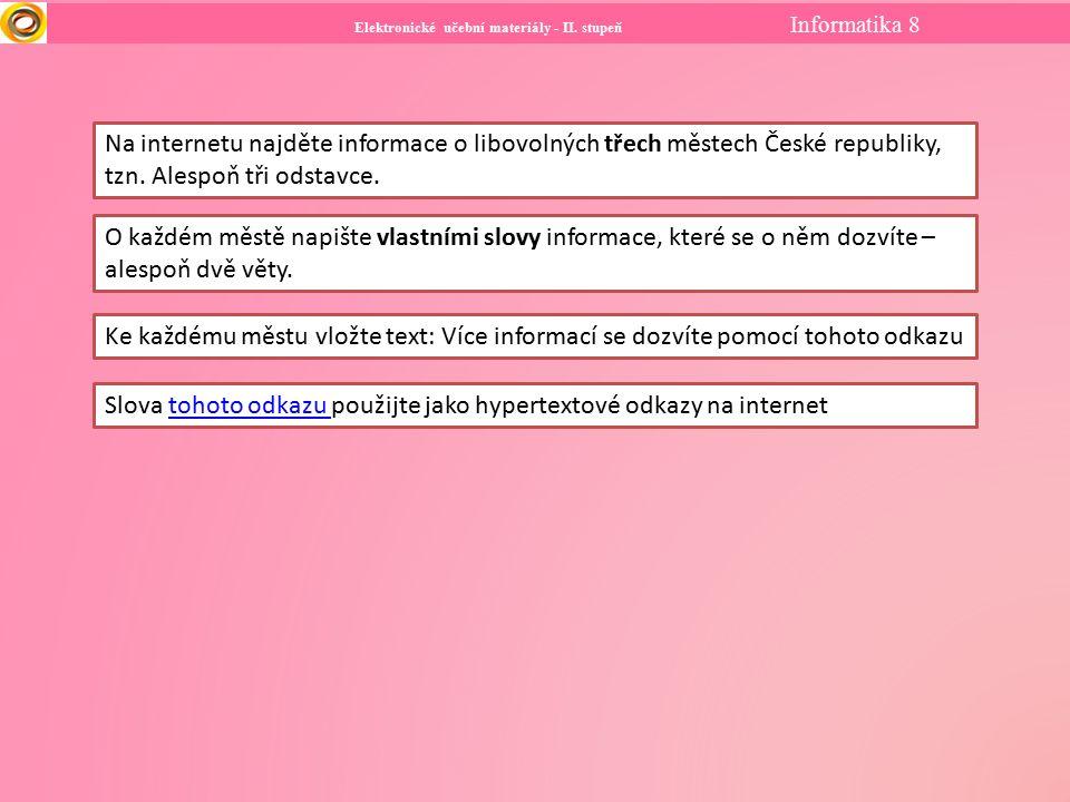 Elektronické učební materiály - II. stupeň Informatika 8 Na internetu najděte informace o libovolných třech městech České republiky, tzn. Alespoň tři