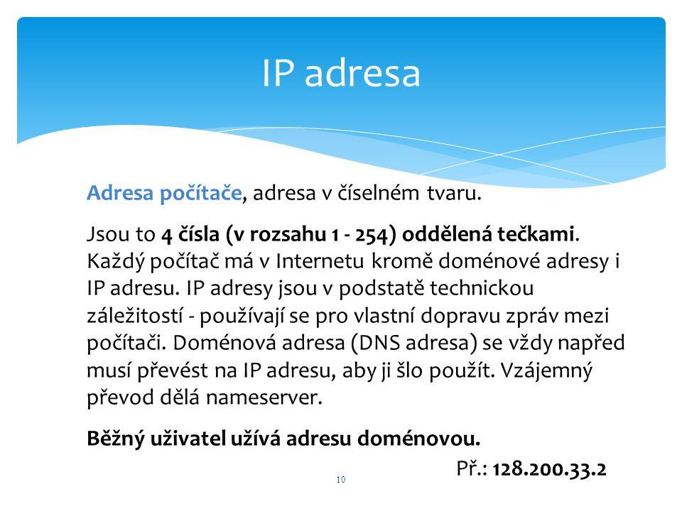 IP adresa 10 Adresa počítače, adresa v číselném tvaru. Jsou to 4 čísla (v rozsahu 1 - 254) oddělená tečkami. Každý počítač má v Internetu kromě doméno