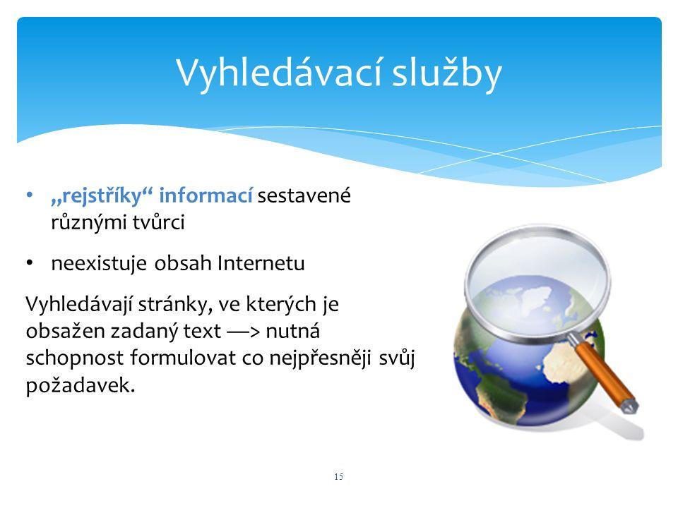 """Vyhledávací služby 15 """"rejstříky informací sestavené různými tvůrci neexistuje obsah Internetu Vyhledávají stránky, ve kterých je obsažen zadaný text —> nutná schopnost formulovat co nejpřesněji svůj požadavek."""