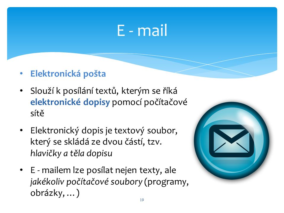 E - mail 19 Elektronická pošta Slouží k posílání textů, kterým se říká elektronické dopisy pomocí počítačové sítě Elektronický dopis je textový soubor, který se skládá ze dvou částí, tzv.