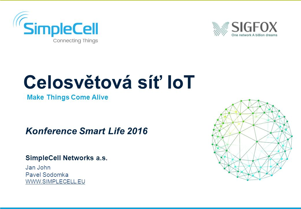 Celosvětová síť IoT BLUE CELL Konference Smart Life 2016 SimpleCell Networks a.s. Jan John Pavel Sodomka WWW.SIMPLECELL.EU Make Things Come Alive