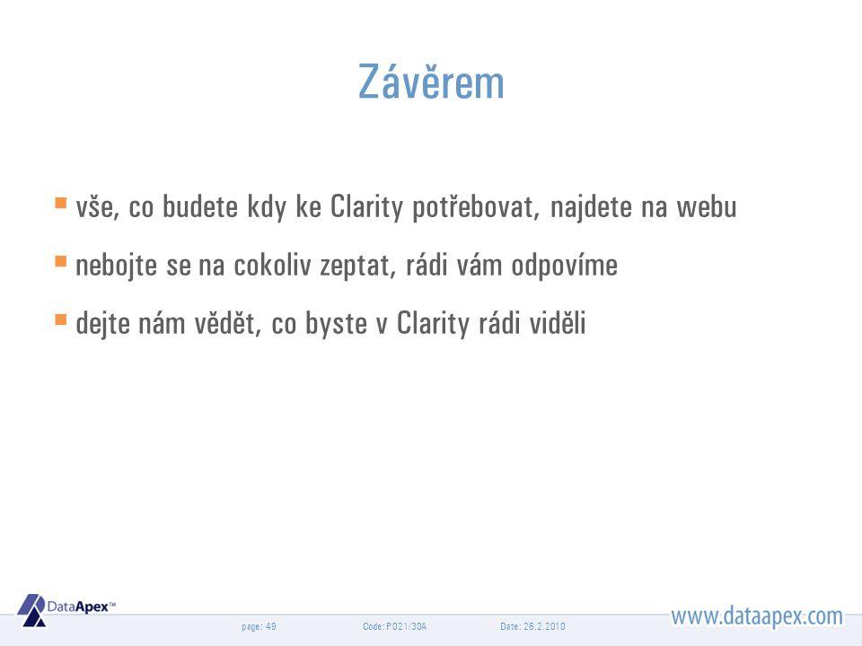 page: Date: 26.2.2010Code: P021/30A49 Závěrem  vše, co budete kdy ke Clarity potřebovat, najdete na webu  nebojte se na cokoliv zeptat, rádi vám odpovíme  dejte nám vědět, co byste v Clarity rádi viděli