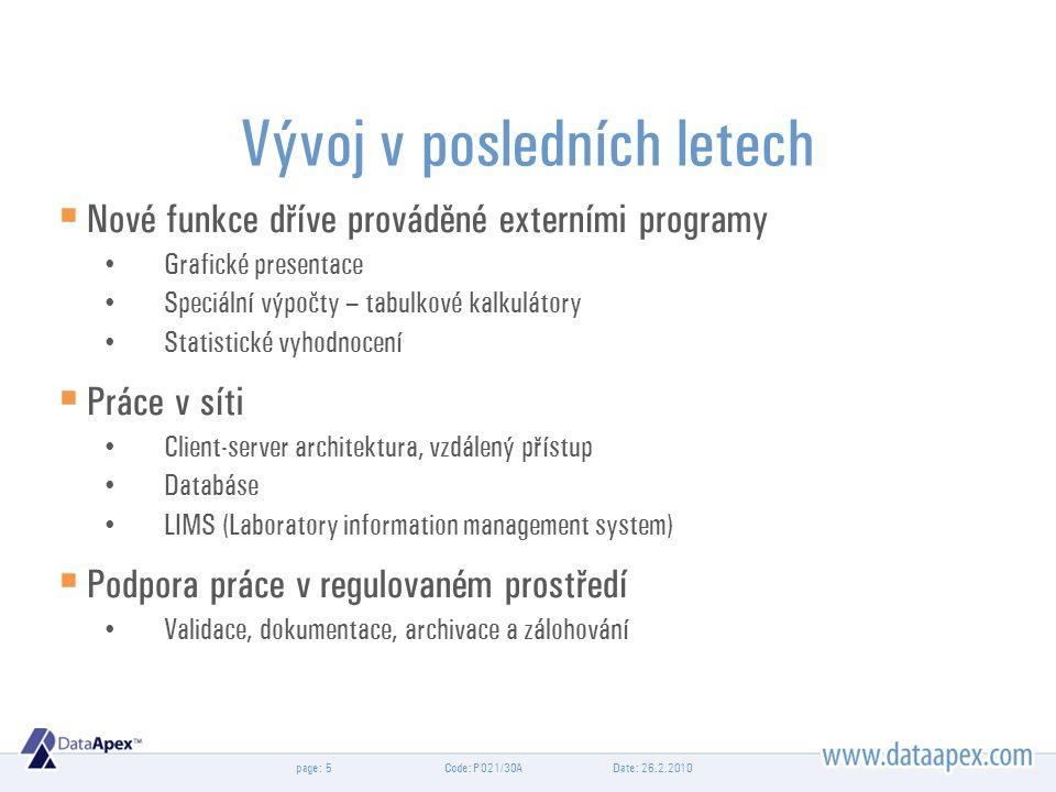 page: Vývoj v posledních letech  Nové funkce dříve prováděné externími programy Grafické presentace Speciální výpočty – tabulkové kalkulátory Statistické vyhodnocení  Práce v síti Client-server architektura, vzdálený přístup Databáse LIMS (Laboratory information management system)  Podpora práce v regulovaném prostředí Validace, dokumentace, archivace a zálohování Date: 26.2.2010Code: P021/30A5