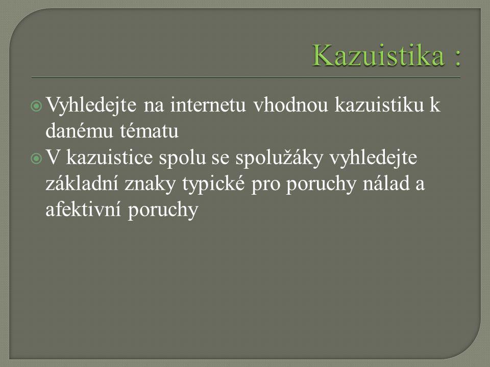  Vyhledejte na internetu vhodnou kazuistiku k danému tématu  V kazuistice spolu se spolužáky vyhledejte základní znaky typické pro poruchy nálad a afektivní poruchy
