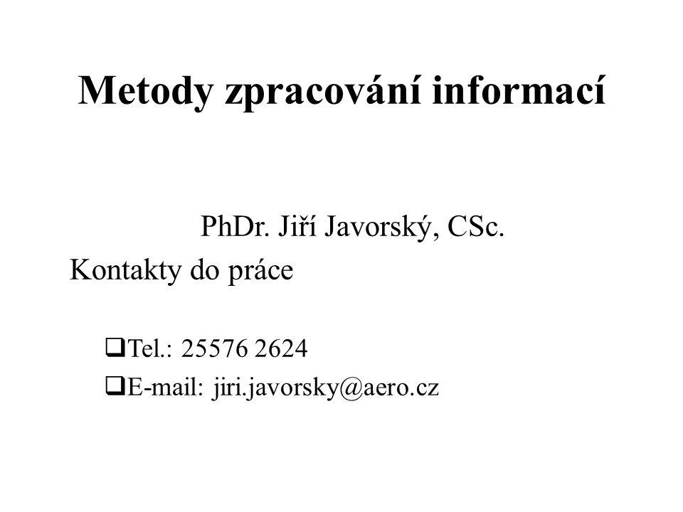 Metody zpracování informací PhDr. Jiří Javorský, CSc. Kontakty do práce  Tel.: 25576 2624  E-mail: jiri.javorsky@aero.cz