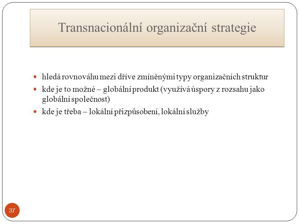 Transnacionální organizační strategie hledá rovnováhu mezi dříve zmíněnými typy organizačních struktur kde je to možné – globální produkt (využívá úspory z rozsahu jako globální společnost) kde je třeba – lokální přizpůsobení, lokální služby 37
