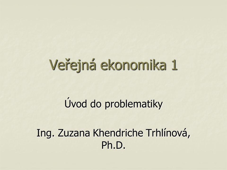 Veřejná ekonomika 1 Úvod do problematiky Ing. Zuzana Khendriche Trhlínová, Ph.D.