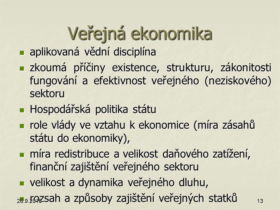 Veřejná ekonomika aplikovaná vědní disciplína aplikovaná vědní disciplína zkoumá příčiny existence, strukturu, zákonitosti fungování a efektivnost veřejného (neziskového) sektoru zkoumá příčiny existence, strukturu, zákonitosti fungování a efektivnost veřejného (neziskového) sektoru Hospodářská politika státu Hospodářská politika státu role vlády ve vztahu k ekonomice (míra zásahů státu do ekonomiky), role vlády ve vztahu k ekonomice (míra zásahů státu do ekonomiky), míra redistribuce a velikost daňového zatížení, finanční zajištění veřejného sektoru míra redistribuce a velikost daňového zatížení, finanční zajištění veřejného sektoru velikost a dynamika veřejného dluhu, velikost a dynamika veřejného dluhu, rozsah a způsoby zajištění veřejných statků rozsah a způsoby zajištění veřejných statků 28.9.201613