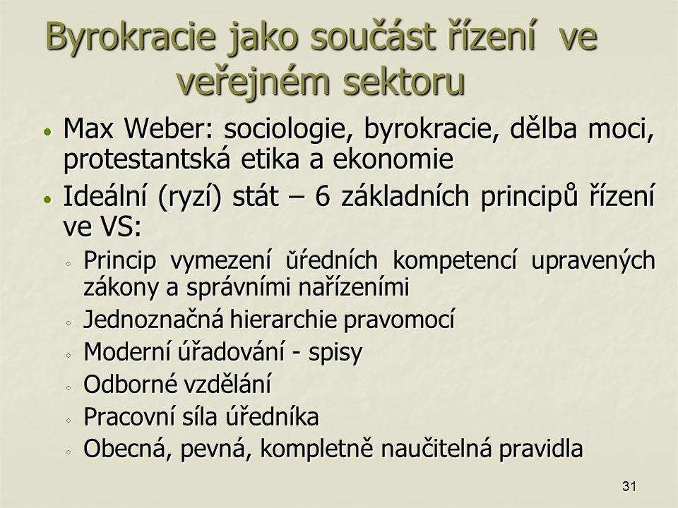 Byrokracie jako součást řízení ve veřejném sektoru Max Weber: sociologie, byrokracie, dělba moci, protestantská etika a ekonomie Max Weber: sociologie, byrokracie, dělba moci, protestantská etika a ekonomie Ideální (ryzí) stát – 6 základních principů řízení ve VS: Ideální (ryzí) stát – 6 základních principů řízení ve VS: ◦ Princip vymezení ǔ ŕedních kompetencí upravených zákony a správními nařízeními ◦ Jednoznačná hierarchie pravomocí ◦ Moderní úřadování - spisy ◦ Odborné vzdělání ◦ Pracovní síla úředníka ◦ Obecná, pevná, kompletně naučitelná pravidla 31
