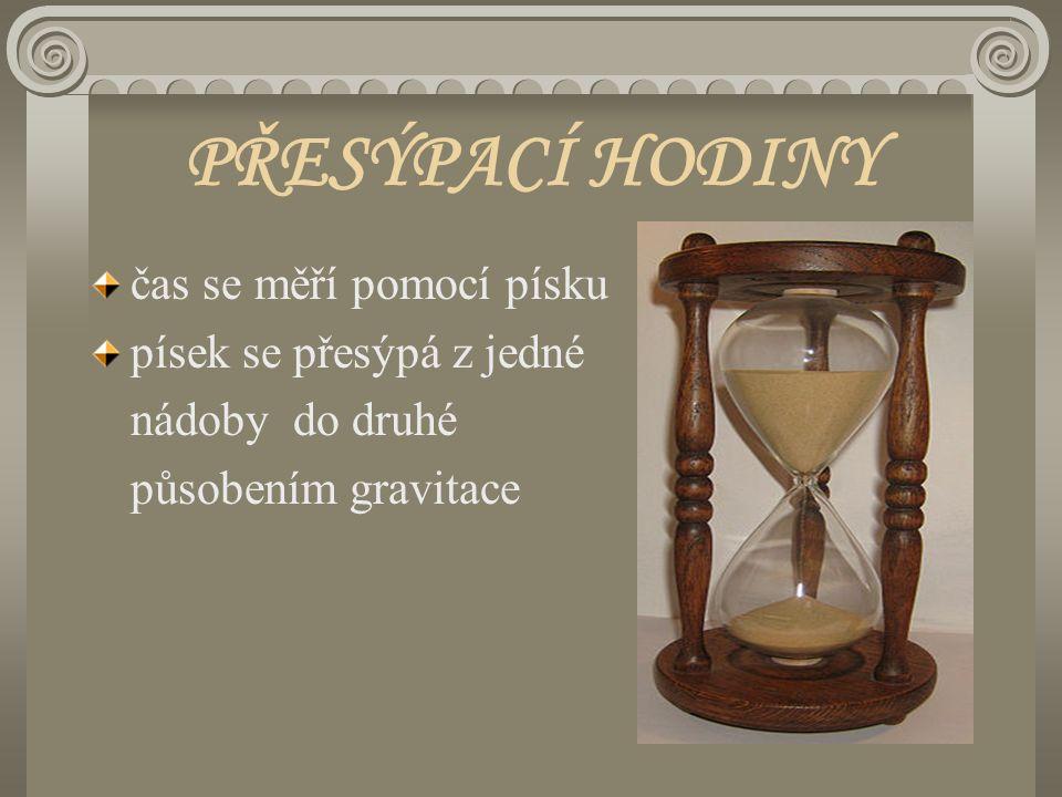 PŘESÝPACÍ HODINY čas se měří pomocí písku písek se přesýpá z jedné nádoby do druhé působením gravitace