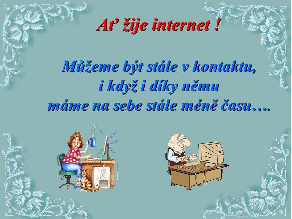 Ať žije internet .Můžeme být stále v kontaktu, i když i díky němu máme na sebe stále méně času….