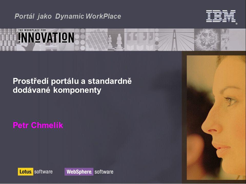 Portál jako Dynamic WorkPlace Prostředí portálu a standardně dodávané komponenty Petr Chmelík
