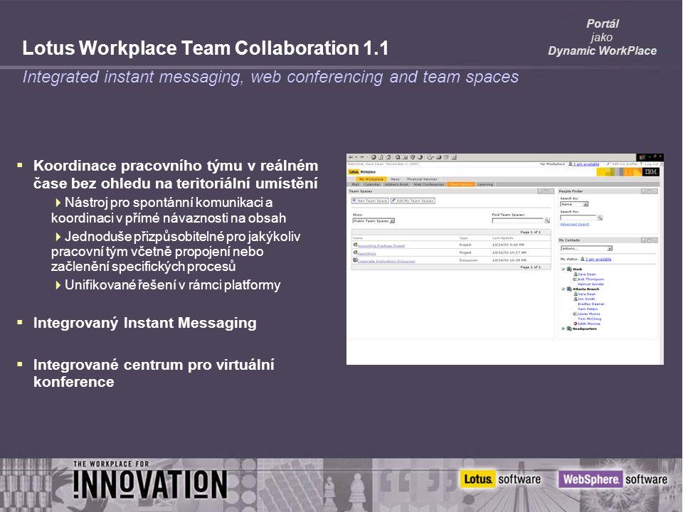 Portál jako Dynamic WorkPlace Lotus Workplace Team Collaboration 1.1  Koordinace pracovního týmu v reálném čase bez ohledu na teritoriální umístění  Nástroj pro spontánní komunikaci a koordinaci v přímé návaznosti na obsah  Jednoduše přizpůsobitelné pro jakýkoliv pracovní tým včetně propojení nebo začlenění specifických procesů  Unifikované řešení v rámci platformy  Integrovaný Instant Messaging  Integrované centrum pro virtuální konference Integrated instant messaging, web conferencing and team spaces