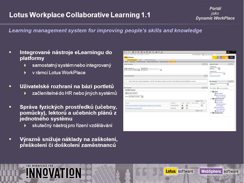 Portál jako Dynamic WorkPlace Lotus Workplace Collaborative Learning 1.1  Integrované nástroje eLearningu do platformy  samostatný systém nebo integrovaný  v rámci Lotus WorkPlace  Uživatelské rozhraní na bázi portletů  začlenitelné do HR nebo jiných systémů  Správa fyzických prostředků (učebny, pomůcky), lektorů a učebních plánů z jednotného systému  skutečný nástroj pro řízení vzdělávání  Výrazně snižuje náklady na zaškolení, přeškolení či doškolení zaměstnanců Learning management system for improving people s skills and knowledge
