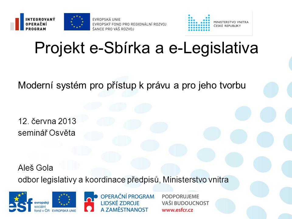 Projekt e-Sbírka a e-Legislativa Moderní systém pro přístup k právu a pro jeho tvorbu 12. června 2013 seminář Osvěta Aleš Gola odbor legislativy a koo