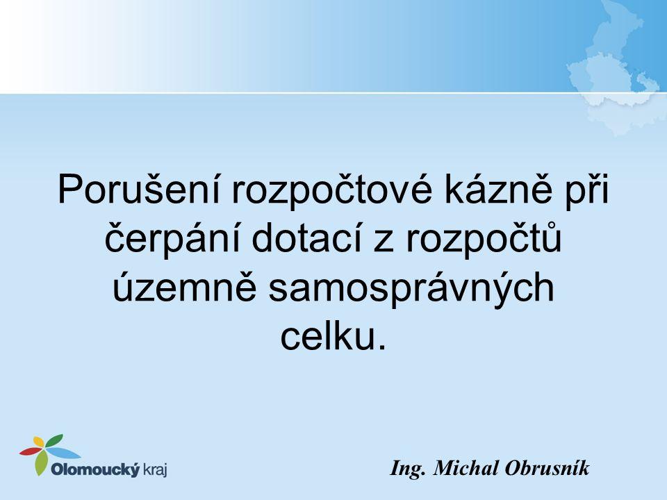 Porušení rozpočtové kázně při čerpání dotací z rozpočtů územně samosprávných celku. Ing. Michal Obrusník