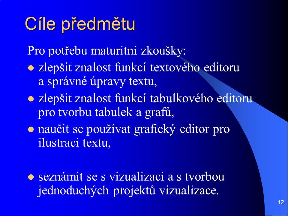 12 Cíle předmětu Pro potřebu maturitní zkoušky: zlepšit znalost funkcí textového editoru a správné úpravy textu, zlepšit znalost funkcí tabulkového editoru pro tvorbu tabulek a grafů, naučit se používat grafický editor pro ilustraci textu, seznámit se s vizualizací a s tvorbou jednoduchých projektů vizualizace.