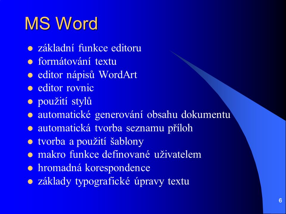 6 MS Word základní funkce editoru formátování textu editor nápisů WordArt editor rovnic použití stylů automatické generování obsahu dokumentu automatická tvorba seznamu příloh tvorba a použití šablony makro funkce definované uživatelem hromadná korespondence základy typografické úpravy textu
