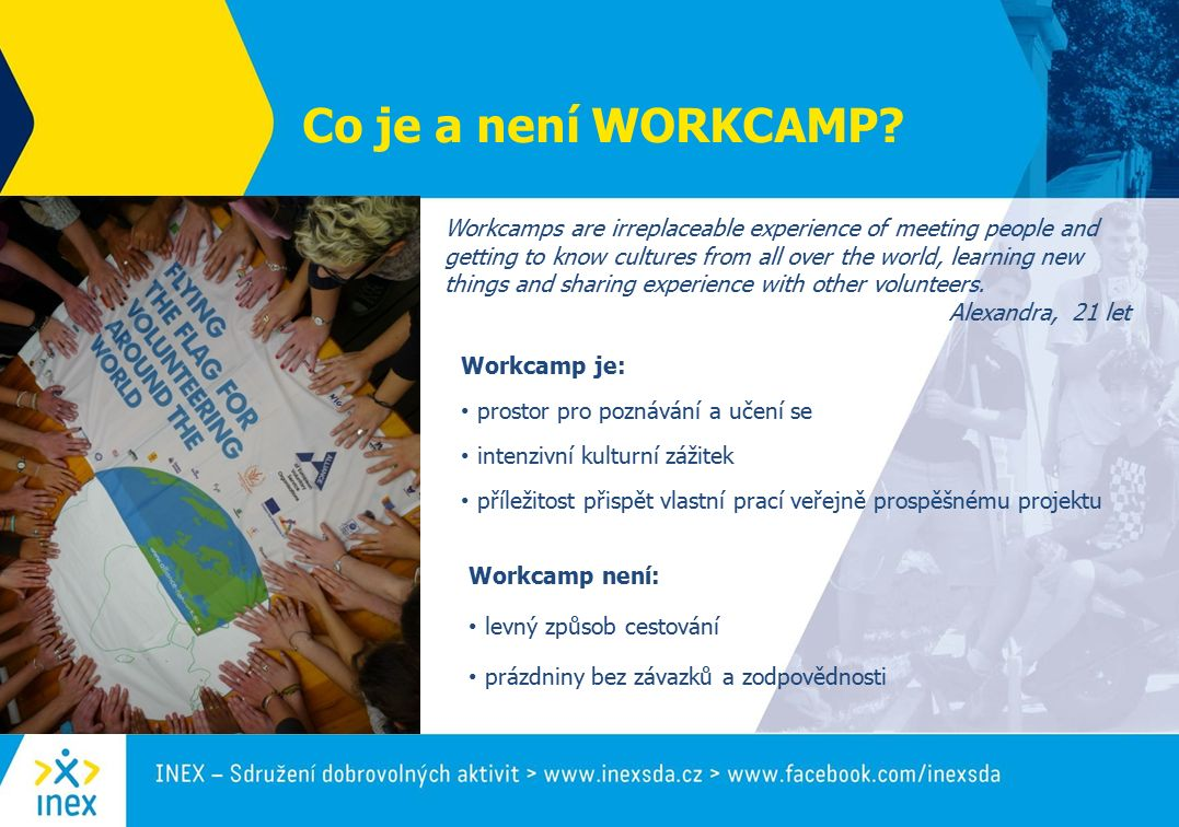 Co je a není WORKCAMP? Workcamp je: prostor pro poznávání a učení se intenzivní kulturní zážitek příležitost přispět vlastní prací veřejně prospěšnému