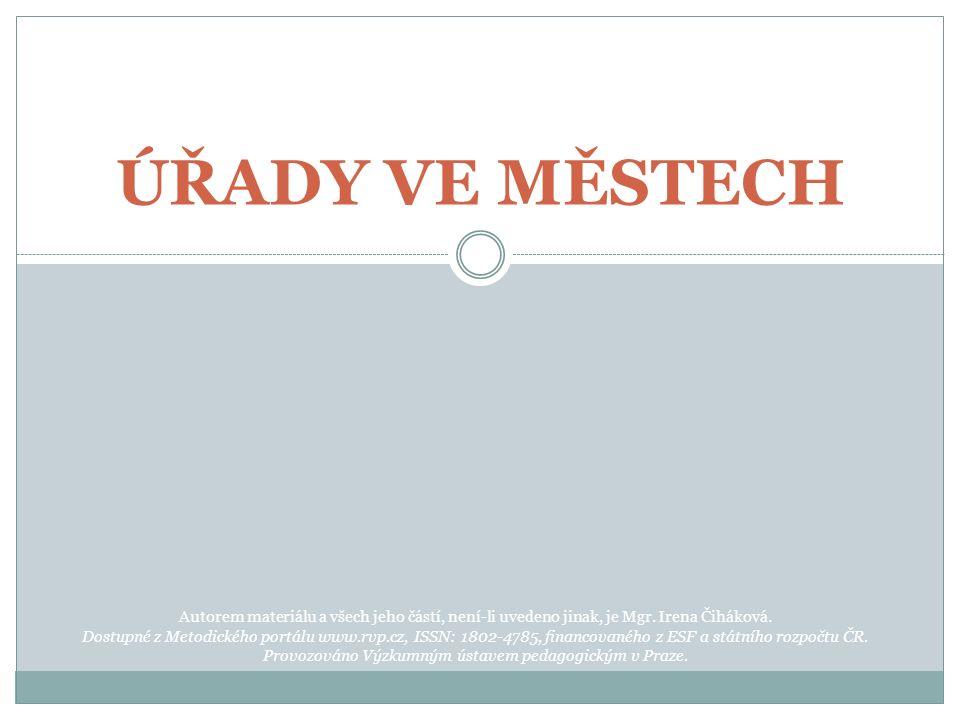 ÚŘADY VE MĚSTECH Autorem materiálu a všech jeho částí, není-li uvedeno jinak, je Mgr. Irena Čiháková. Dostupné z Metodického portálu www.rvp.cz, ISSN:
