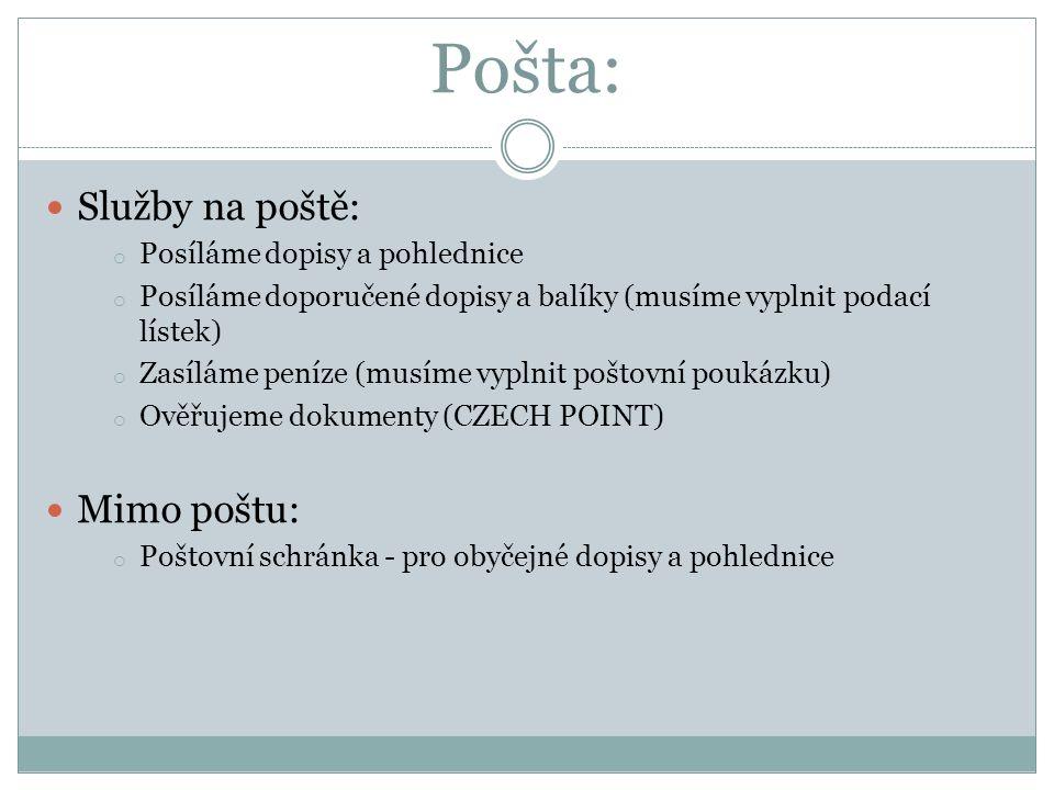 Pošta: Služby na poště: o Posíláme dopisy a pohlednice o Posíláme doporučené dopisy a balíky (musíme vyplnit podací lístek) o Zasíláme peníze (musíme vyplnit poštovní poukázku) o Ověřujeme dokumenty (CZECH POINT) Mimo poštu: o Poštovní schránka - pro obyčejné dopisy a pohlednice