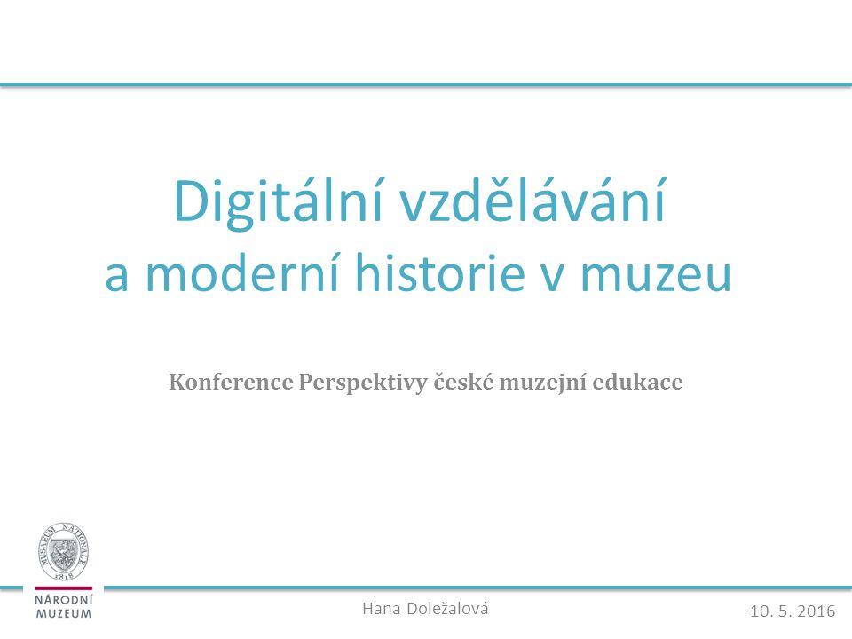 Digitální vzdělávání a moderní historie v muzeu Konference Perspektivy české muzejní edukace Hana Doležalová 10.