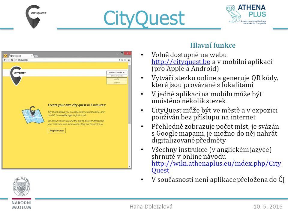 CityQuest Hlavní funkce Volně dostupné na webu http://cityquest.be a v mobilní aplikaci (pro Apple a Android) http://cityquest.be Vytváří stezku online a generuje QR kódy, které jsou provázané s lokalitami V jedné aplikaci na mobilu může být umístěno několik stezek CityQuest může být ve městě a v expozici používán bez přístupu na internet Přehledně zobrazuje počet míst, je svázán s Google mapami, je možno do něj nahrát digitalizované předměty Všechny instrukce (v anglickém jazyce) shrnuté v online návodu http://wiki.athenaplus.eu/index.php/City Quest http://wiki.athenaplus.eu/index.php/City Quest V současnosti není aplikace přeložena do ČJ Hana Doležalová10.