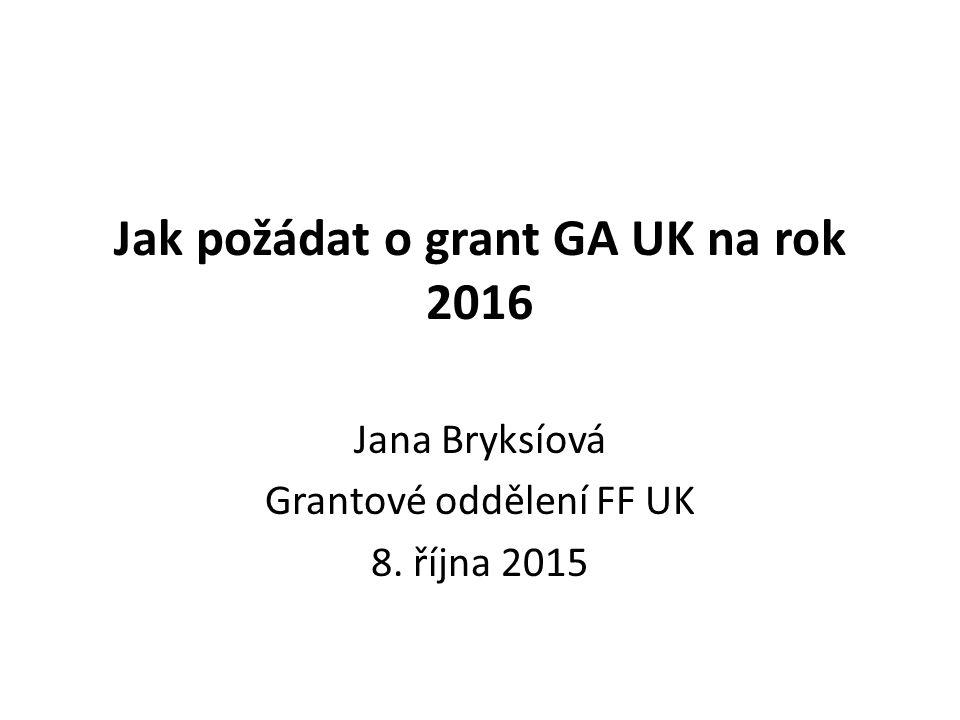 Jak požádat o grant GA UK na rok 2016 Jana Bryksíová Grantové oddělení FF UK 8. října 2015