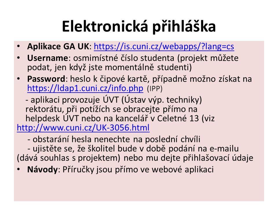 Elektronická přihláška Aplikace GA UK: https://is.cuni.cz/webapps/ lang=cshttps://is.cuni.cz/webapps/ lang=cs Username: osmimístné číslo studenta (projekt můžete podat, jen když jste momentálně studenti) Password: heslo k čipové kartě, případně možno získat na https://ldap1.cuni.cz/info.php (IPP) https://ldap1.cuni.cz/info.php - aplikaci provozuje ÚVT (Ústav výp.