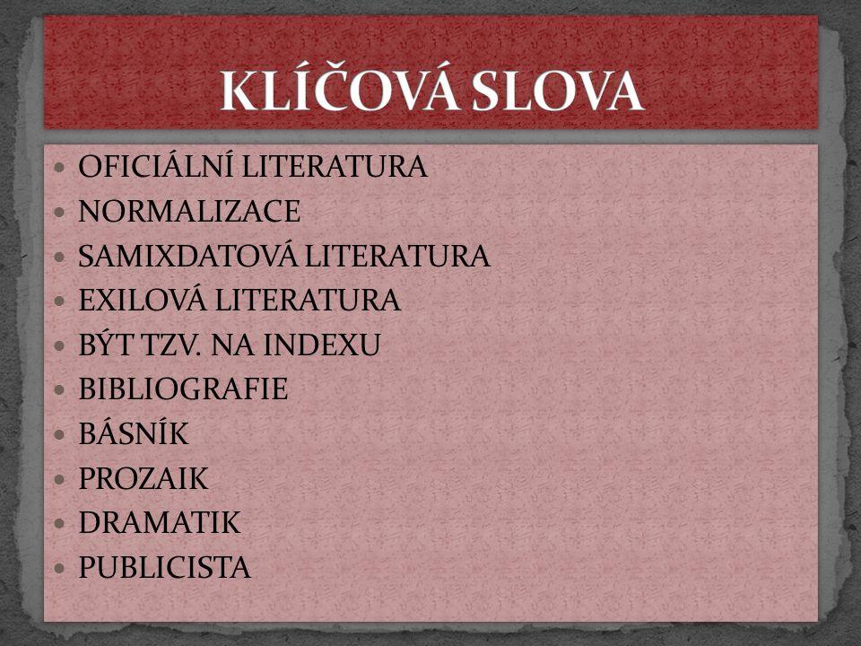 OFICIÁLNÍ LITERATURA NORMALIZACE SAMIXDATOVÁ LITERATURA EXILOVÁ LITERATURA BÝT TZV. NA INDEXU BIBLIOGRAFIE BÁSNÍK PROZAIK DRAMATIK PUBLICISTA OFICIÁLN