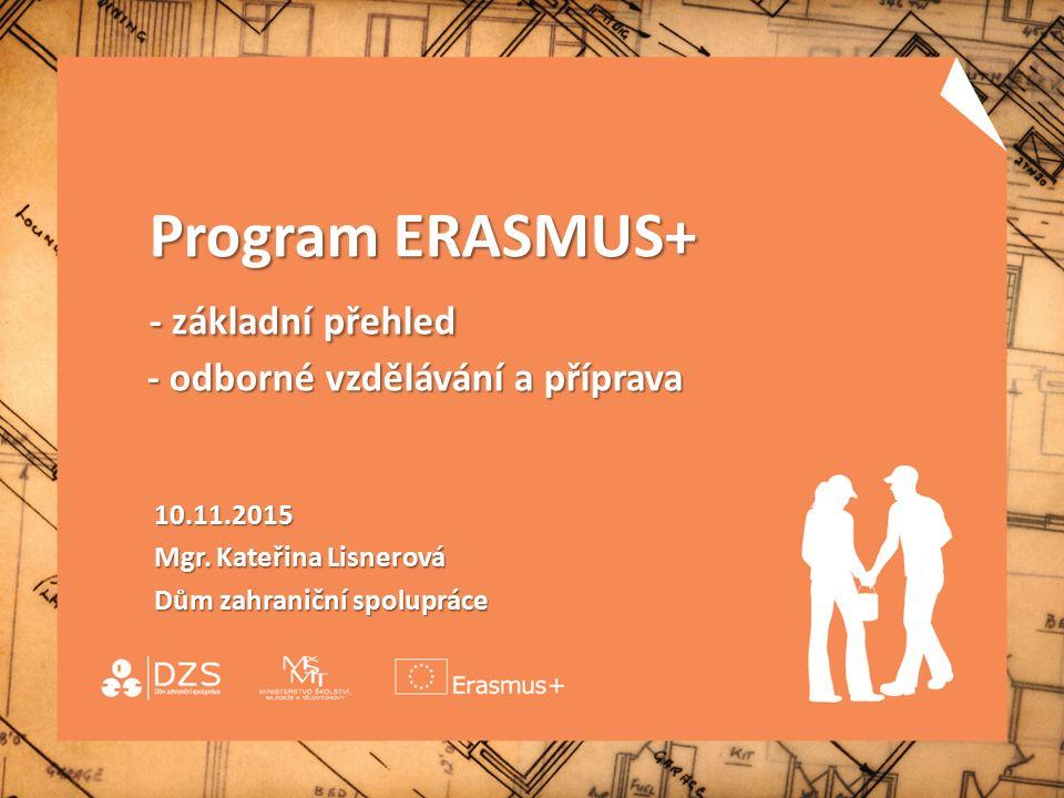 Program ERASMUS+ - základní přehled - odborné vzdělávání a příprava Program ERASMUS+ - základní přehled - odborné vzdělávání a příprava 10.11.2015 10.11.2015 Mgr.