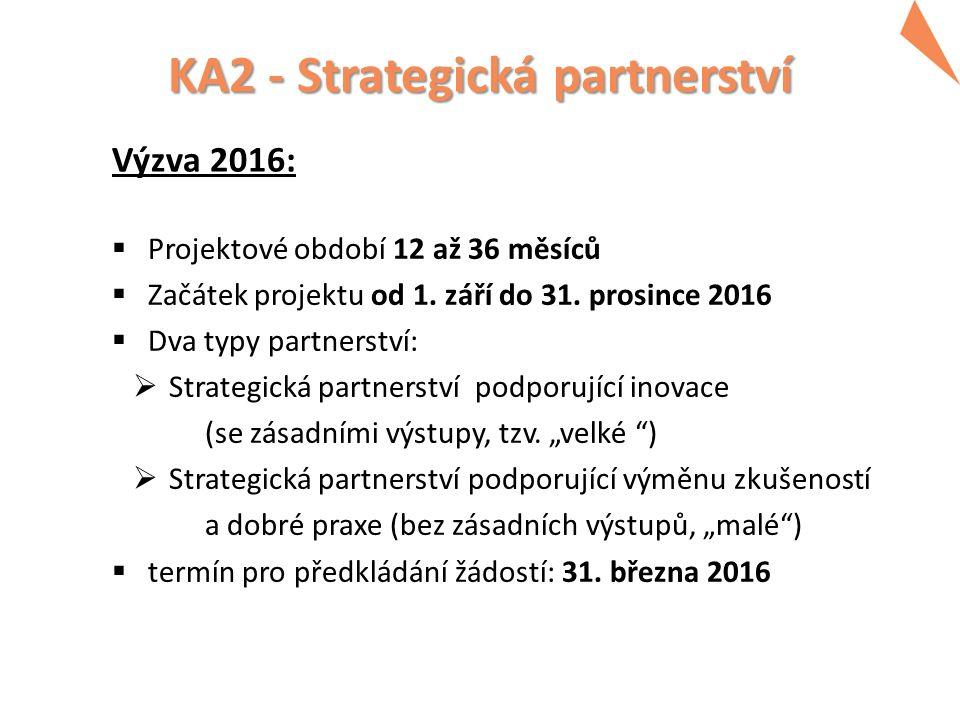 KA2 - Strategická partnerství Výzva 2016:  Projektové období 12 až 36 měsíců  Začátek projektu od 1. září do 31. prosince 2016  Dva typy partnerstv