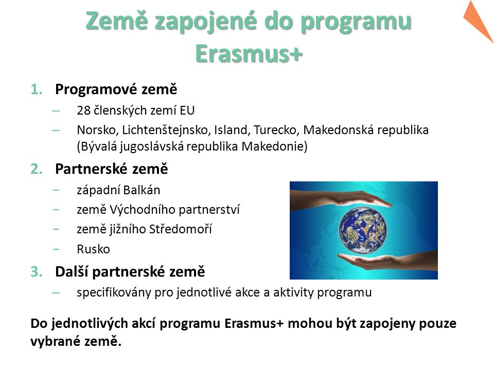 Země zapojené do programu Erasmus+ 1.Programové země – 28 členských zemí EU – Norsko, Lichtenštejnsko, Island, Turecko, Makedonská republika (Bývalá jugoslávská republika Makedonie) 2.Partnerské země  západní Balkán  země Východního partnerství  země jižního Středomoří  Rusko 3.Další partnerské země – specifikovány pro jednotlivé akce a aktivity programu Do jednotlivých akcí programu Erasmus+ mohou být zapojeny pouze vybrané země.