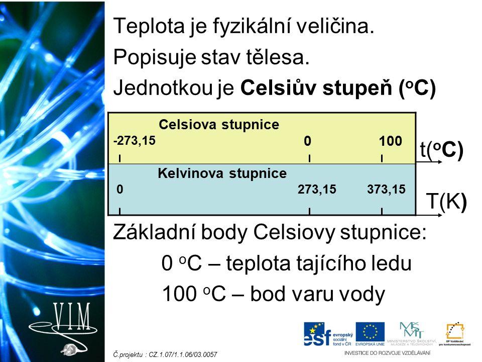 Č.projektu : CZ.1.07/1.1.06/03.0057 Kelvinova stupnice: jednotka je kelvin (K) (základní fyzikální jednotka) 0 K odpovídá nejnižší možné teplotě: – 273,15 °C Teplotní rozdíl 1°C odpovídá 1 K Teplota se mění při zahřátí nebo ochlazení tělesa.