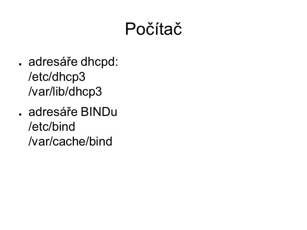 Počítač ● adresáře dhcpd: /etc/dhcp3 /var/lib/dhcp3 ● adresáře BINDu /etc/bind /var/cache/bind