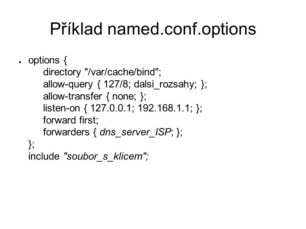Příklad named.conf.options ● options { directory /var/cache/bind ; allow-query { 127/8; dalsi_rozsahy; }; allow-transfer { none; }; listen-on { 127.0.0.1; 192.168.1.1; }; forward first; forwarders { dns_server_ISP; }; }; include soubor_s_klicem ;
