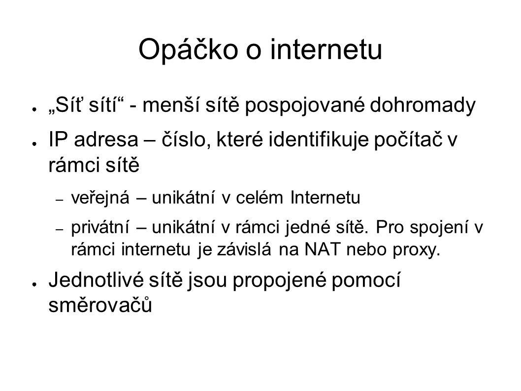 """Opáčko o internetu ● """"Síť sítí - menší sítě pospojované dohromady ● IP adresa – číslo, které identifikuje počítač v rámci sítě – veřejná – unikátní v celém Internetu – privátní – unikátní v rámci jedné sítě."""