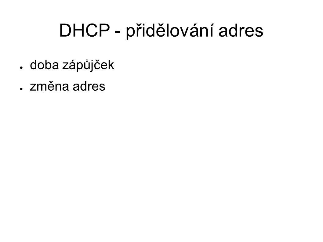 DHCP - přidělování adres ● doba zápůjček ● změna adres