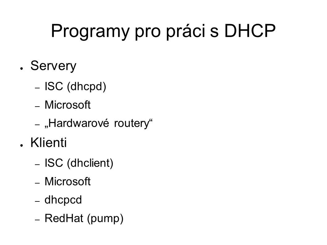 "Programy pro práci s DHCP ● Servery – ISC (dhcpd) – Microsoft – ""Hardwarové routery"" ● Klienti – ISC (dhclient) – Microsoft – dhcpcd – RedHat (pump)"