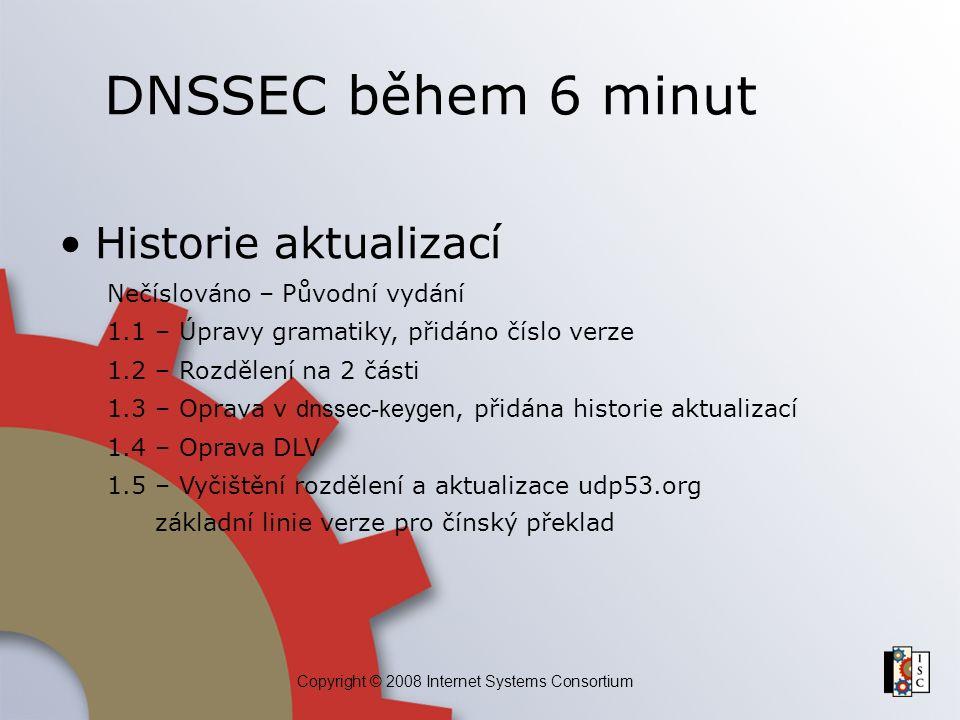 Copyright © 2008 Internet Systems Consortium DNSSEC během 6 minut Historie aktualizací Nečíslováno – Původní vydání 1.1 – Úpravy gramatiky, přidáno čí