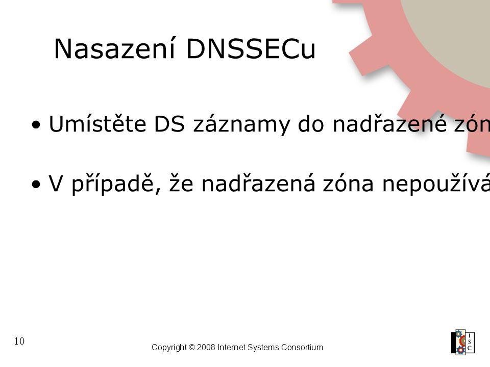 10 Copyright © 2008 Internet Systems Consortium Nasazení DNSSECu Umístěte DS záznamy do nadřazené zóny V případě, že nadřazená zóna nepoužívá DNSSEC,