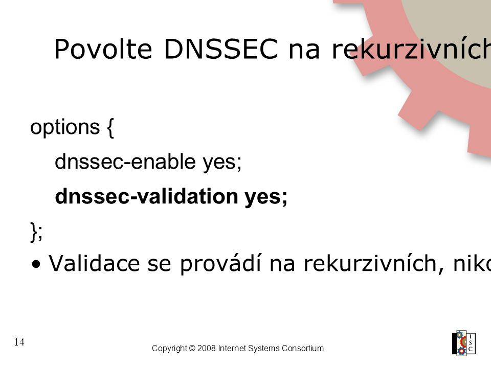 14 Copyright © 2008 Internet Systems Consortium Povolte DNSSEC na rekurzivních serverech options { dnssec-enable yes; dnssec-validation yes; }; Valida