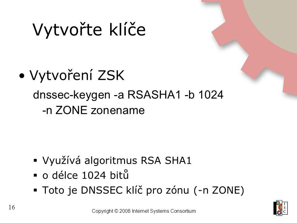 16 Copyright © 2008 Internet Systems Consortium Vytvořte klíče Vytvoření ZSK dnssec-keygen -a RSASHA1 -b 1024 -n ZONE zonename  Využívá algoritmus RS