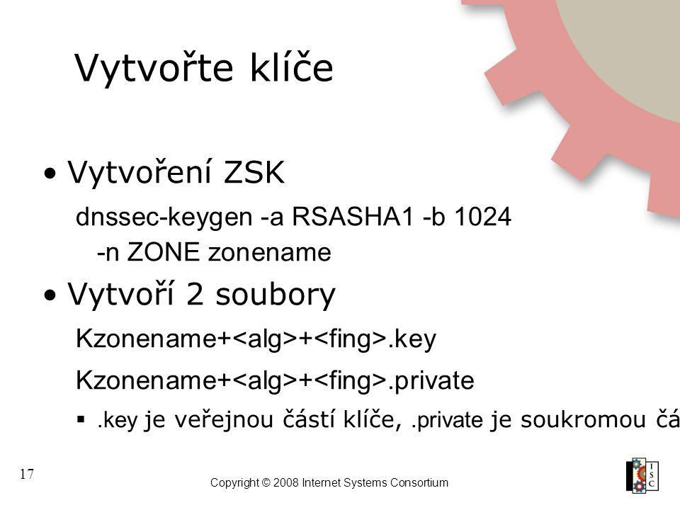 17 Copyright © 2008 Internet Systems Consortium Vytvořte klíče Vytvoření ZSK dnssec-keygen -a RSASHA1 -b 1024 -n ZONE zonename Vytvoří 2 soubory Kzone
