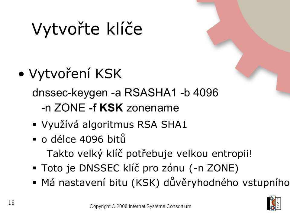 18 Copyright © 2008 Internet Systems Consortium Vytvořte klíče Vytvoření KSK dnssec-keygen -a RSASHA1 -b 4096 -n ZONE -f KSK zonename  Využívá algori