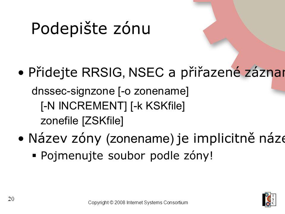 20 Copyright © 2008 Internet Systems Consortium Podepište zónu Přidejte RRSIG, NSEC a přiřazené záznamy k zóně dnssec-signzone [-o zonename] [-N INCREMENT] [-k KSKfile] zonefile [ZSKfile] Název zóny (zonename) je implicitně název souboru (zonefile)  Pojmenujte soubor podle zóny!