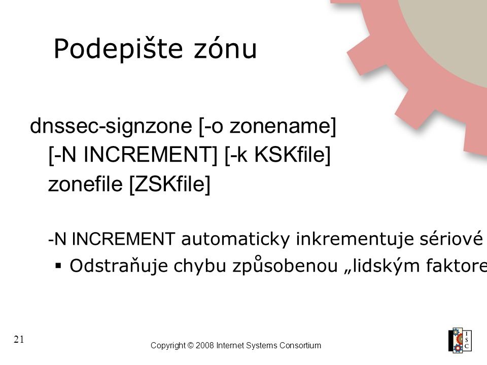 21 Copyright © 2008 Internet Systems Consortium Podepište zónu dnssec-signzone [-o zonename] [-N INCREMENT] [-k KSKfile] zonefile [ZSKfile] -N INCREME