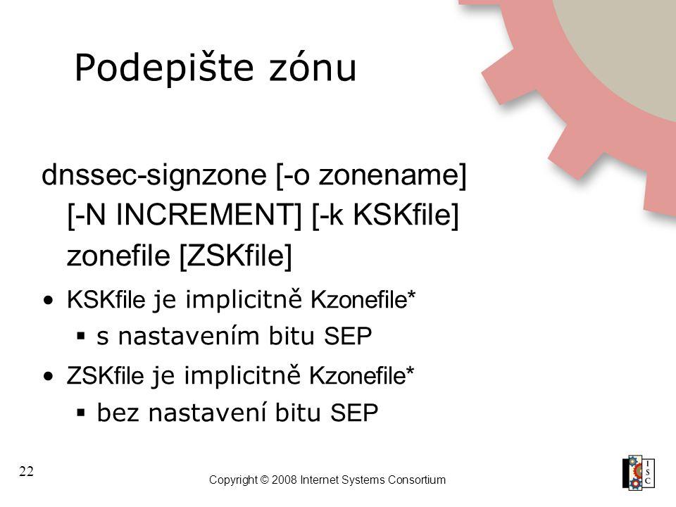 22 Copyright © 2008 Internet Systems Consortium Podepište zónu dnssec-signzone [-o zonename] [-N INCREMENT] [-k KSKfile] zonefile [ZSKfile] KSKfile je implicitně Kzonefile*  s nastavením bitu SEP ZSKfile je implicitně Kzonefile*  bez nastavení bitu SEP